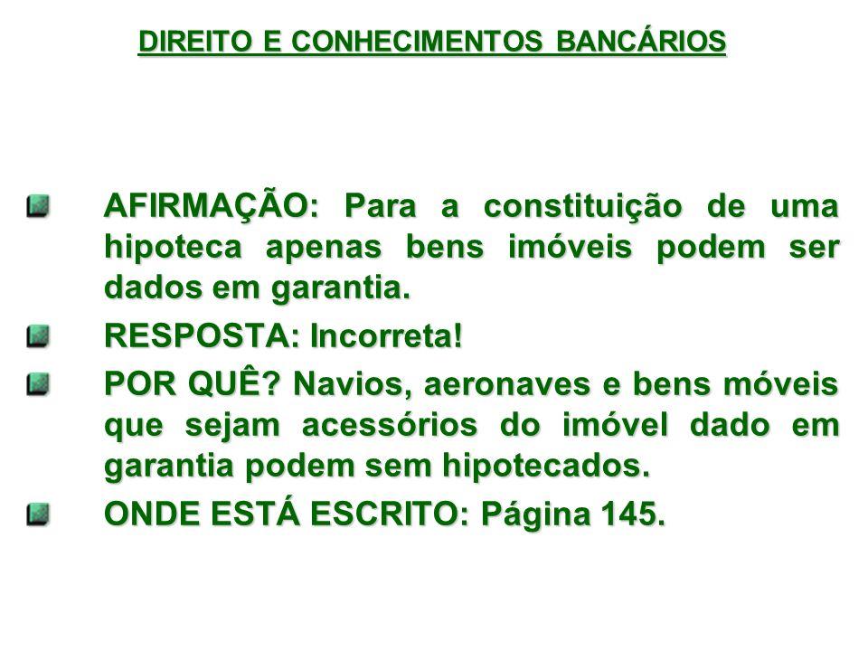 DIREITO E CONHECIMENTOS BANCÁRIOS AFIRMAÇÃO: Para a constituição de uma hipoteca apenas bens imóveis podem ser dados em garantia.