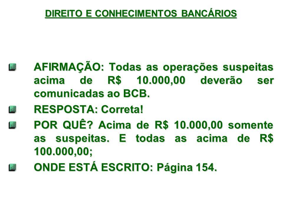 DIREITO E CONHECIMENTOS BANCÁRIOS AFIRMAÇÃO: Todas as operações suspeitas acima de R$ 10.000,00 deverão ser comunicadas ao BCB.
