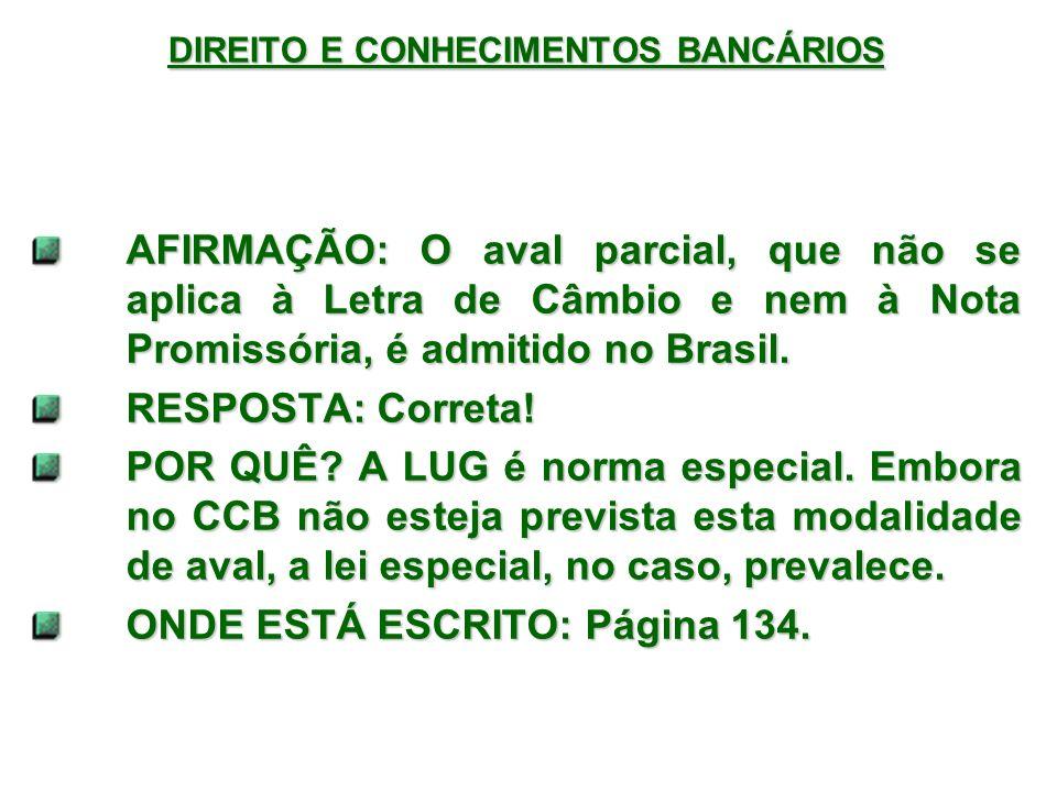 DIREITO E CONHECIMENTOS BANCÁRIOS AFIRMAÇÃO: O aval parcial, que não se aplica à Letra de Câmbio e nem à Nota Promissória, é admitido no Brasil.
