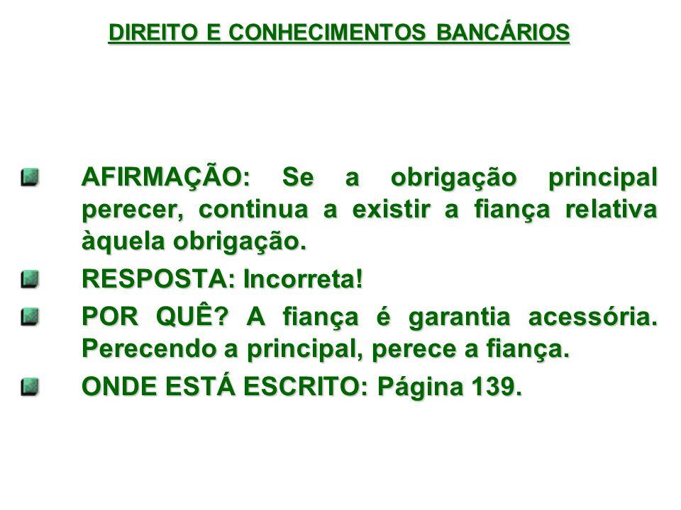 DIREITO E CONHECIMENTOS BANCÁRIOS AFIRMAÇÃO: Se a obrigação principal perecer, continua a existir a fiança relativa àquela obrigação.