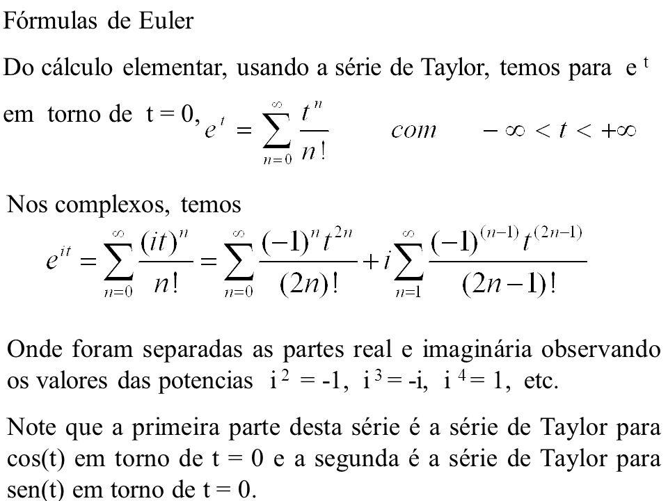 Fórmulas de Euler Do cálculo elementar, usando a série de Taylor, temos para e t em torno de t = 0, Nos complexos, temos Onde foram separadas as parte