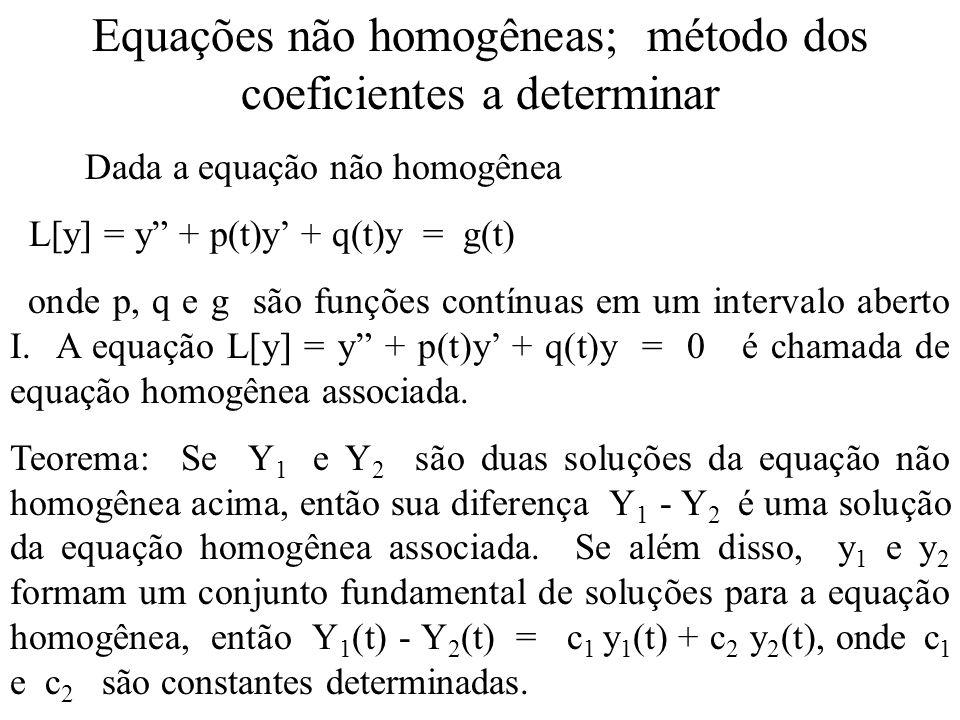 Equações não homogêneas; método dos coeficientes a determinar Dada a equação não homogênea L[y] = y + p(t)y + q(t)y = g(t) onde p, q e g são funções c