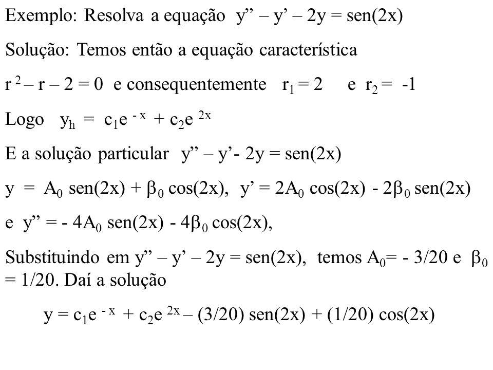 Exemplo: Resolva a equação y – y – 2y = sen(2x) Solução: Temos então a equação característica r 2 – r – 2 = 0 e consequentemente r 1 = 2 e r 2 = -1 Lo