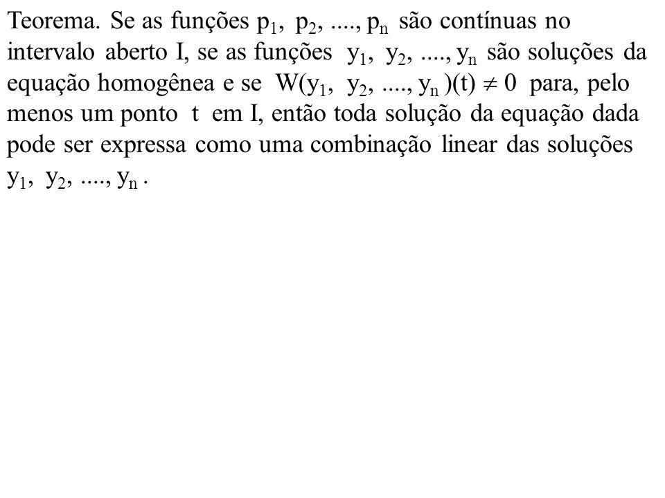 Teorema. Se as funções p 1, p 2,...., p n são contínuas no intervalo aberto I, se as funções y 1, y 2,...., y n são soluções da equação homogênea e se