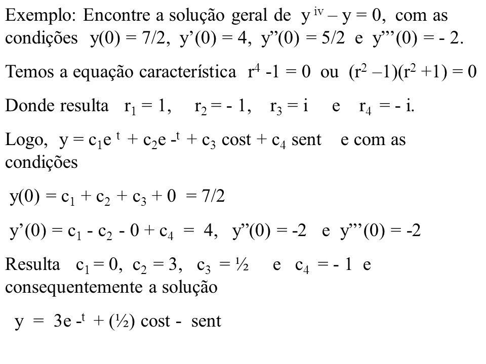 Exemplo: Encontre a solução geral de y iv – y = 0, com as condições y(0) = 7/2, y(0) = 4, y(0) = 5/2 e y(0) = - 2. Temos a equação característica r 4