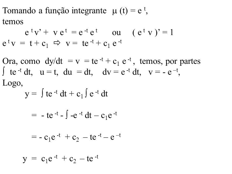 Tomando a função integrante (t) = e t, temos e t v + v e t = e -t e t ou ( e t v ) = 1 e t v = t + c 1 v = te -t + c 1 e -t Ora, como dy/dt = v = te -