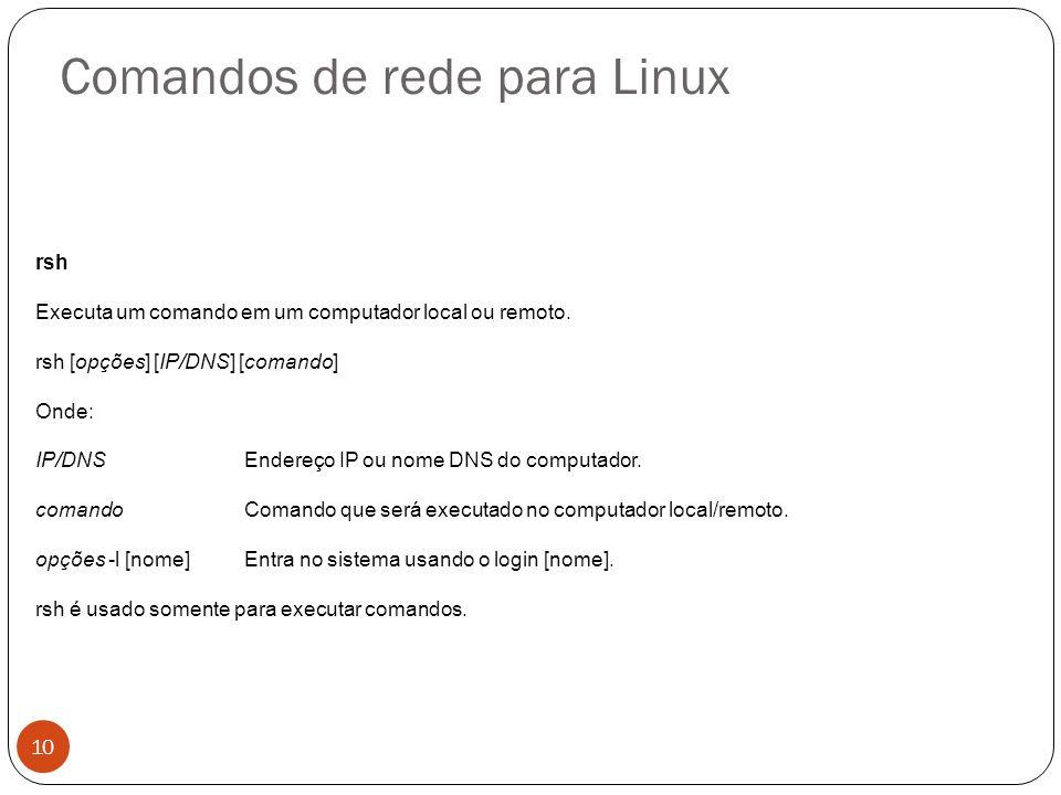 Comandos de rede para Linux rsh Executa um comando em um computador local ou remoto. rsh [opções] [IP/DNS] [comando] Onde: IP/DNSEndereço IP ou nome D