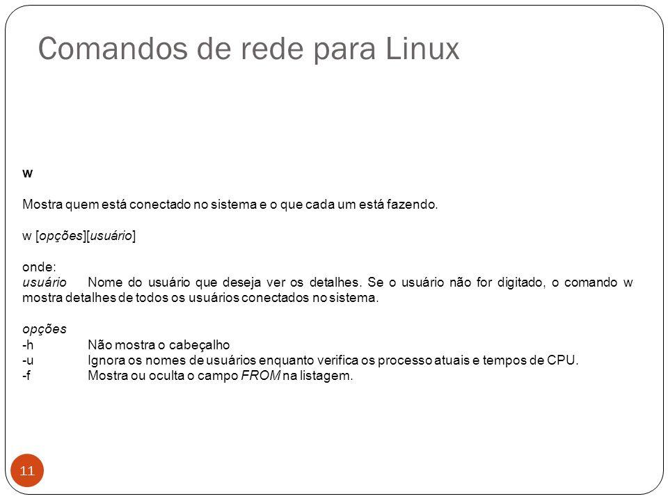 Comandos de rede para Linux w Mostra quem está conectado no sistema e o que cada um está fazendo. w [opções][usuário] onde: usuário Nome do usuário qu