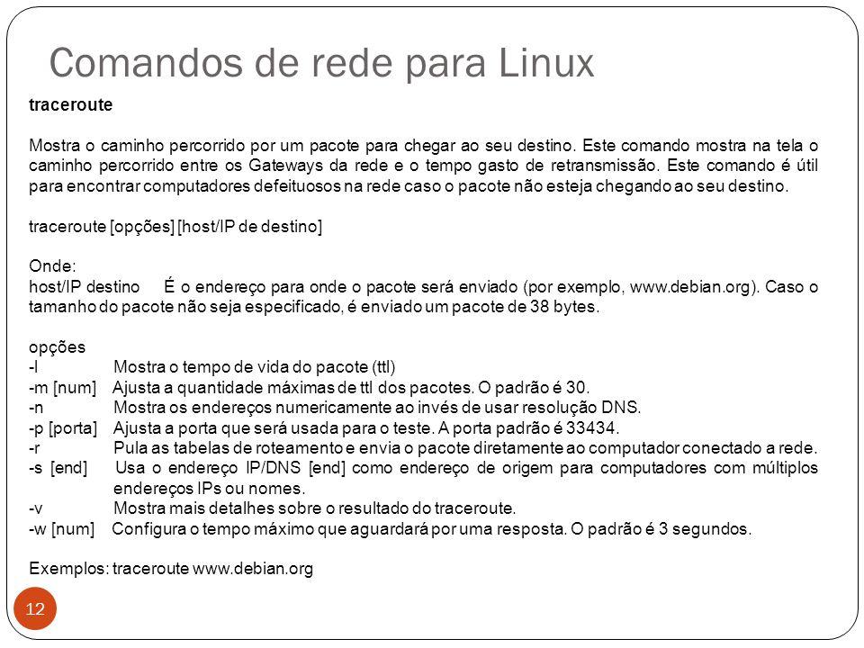 Comandos de rede para Linux traceroute Mostra o caminho percorrido por um pacote para chegar ao seu destino. Este comando mostra na tela o caminho per