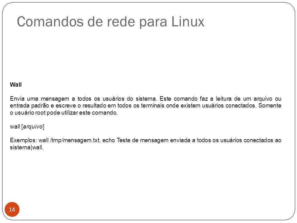 Comandos de rede para Linux Wall Envia uma mensagem a todos os usuários do sistema. Este comando faz a leitura de um arquivo ou entrada padrão e escre