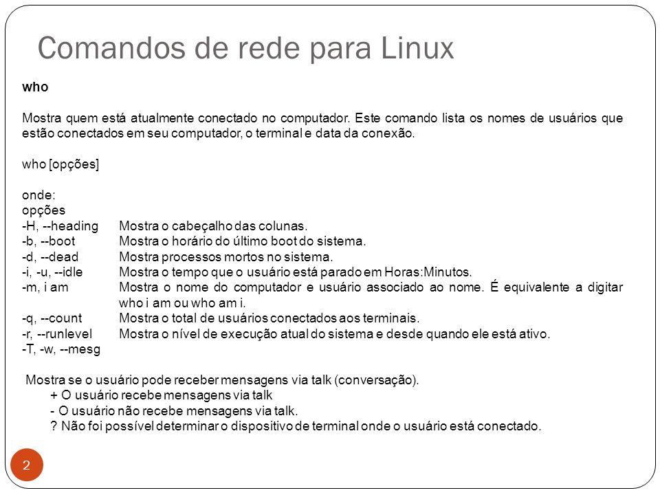 Comandos de rede para Linux netstat Mostra conexões de rede, tabela de roteamento, estatísticas de interfaces, conexões masquerade, e mensagens.