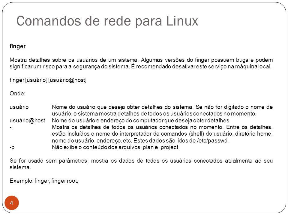 Comandos de rede para Linux finger Mostra detalhes sobre os usuários de um sistema. Algumas versões do finger possuem bugs e podem significar um risco