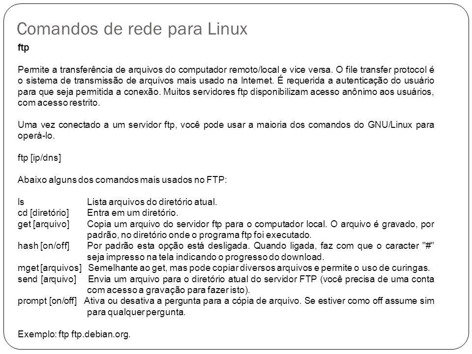Comandos de rede para Linux 5 ftp Permite a transferência de arquivos do computador remoto/local e vice versa. O file transfer protocol é o sistema de