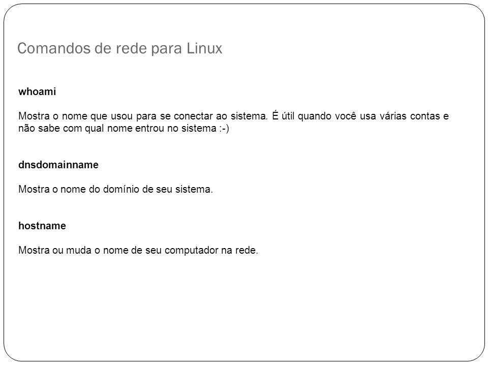 Comandos de rede para Linux 6 whoami Mostra o nome que usou para se conectar ao sistema. É útil quando você usa várias contas e não sabe com qual nome