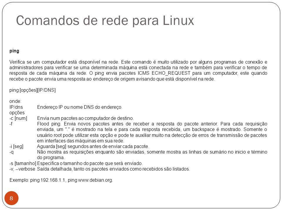 Comandos de rede para Linux ping Verifica se um computador está disponível na rede. Este comando é muito utilizado por alguns programas de conexão e a