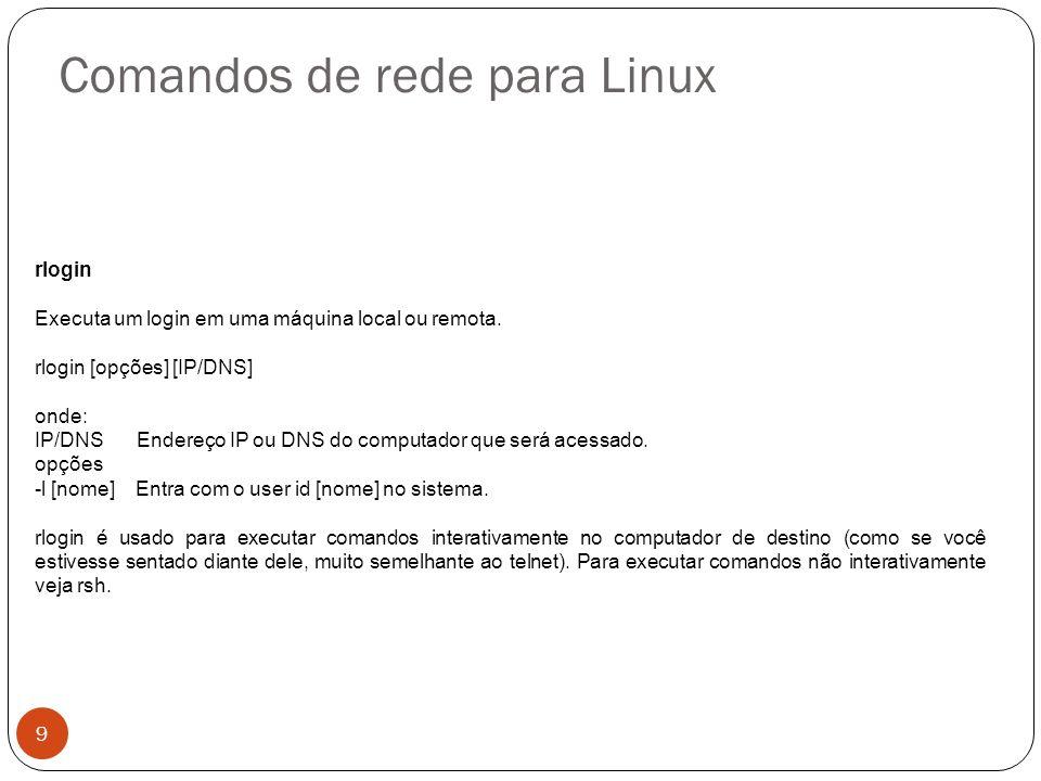 Comandos de rede para Linux rlogin Executa um login em uma máquina local ou remota. rlogin [opções] [IP/DNS] onde: IP/DNSEndereço IP ou DNS do computa