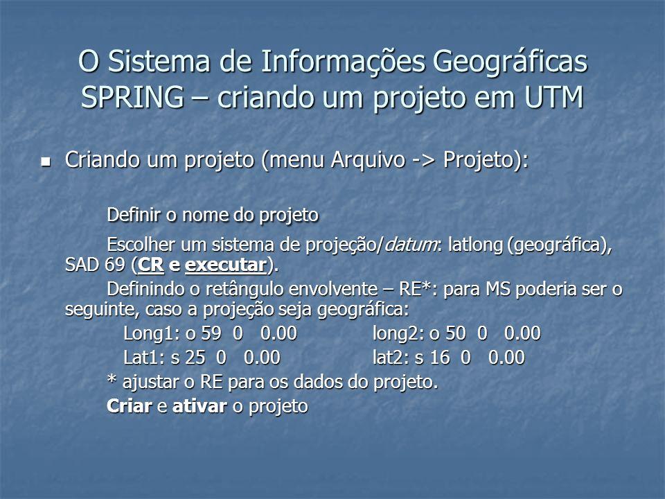 O Sistema de Informações Geográficas SPRING – criando um projeto em UTM Criando um projeto (menu Arquivo -> Projeto): Criando um projeto (menu Arquivo