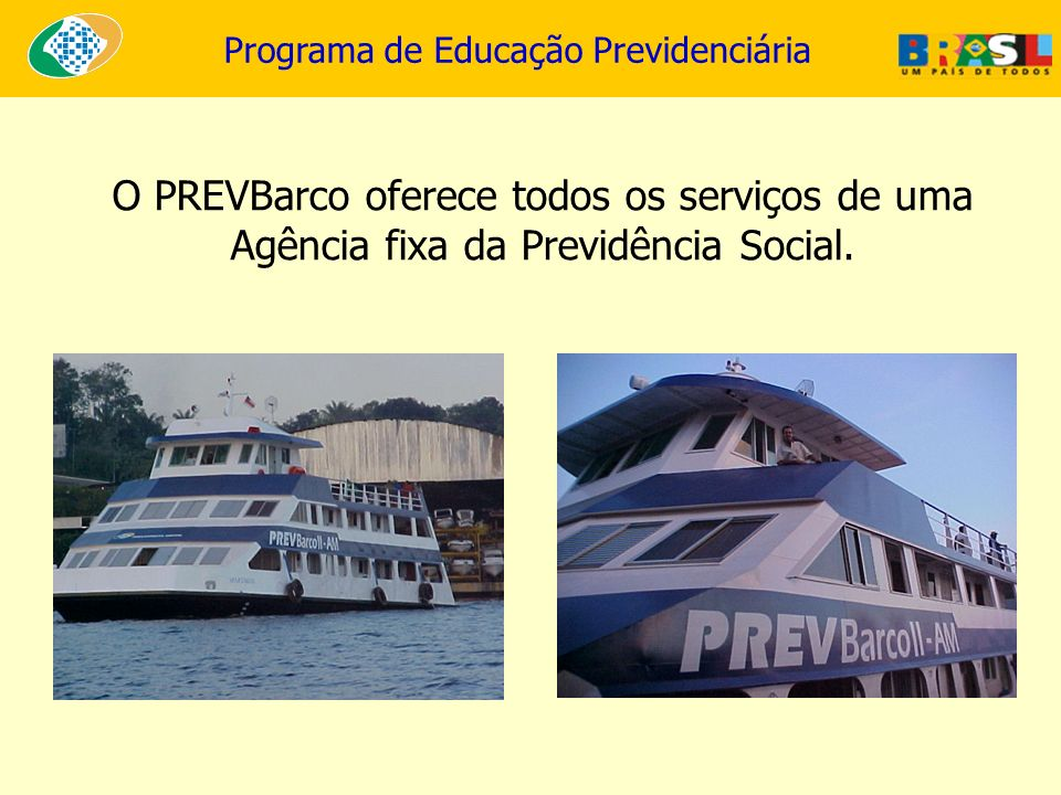 Programa de Educação Previdenciária O PREVBarco oferece todos os serviços de uma Agência fixa da Previdência Social.