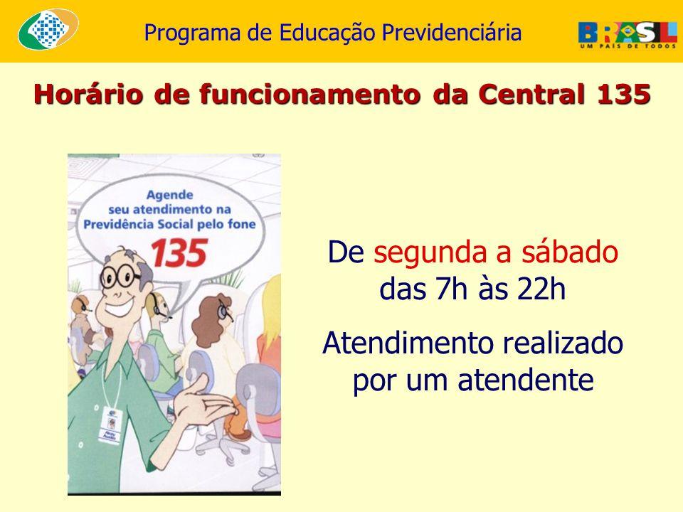 Programa de Educação Previdenciária Horário de funcionamento da Central 135 De segunda a sábado das 7h às 22h Atendimento realizado por um atendente