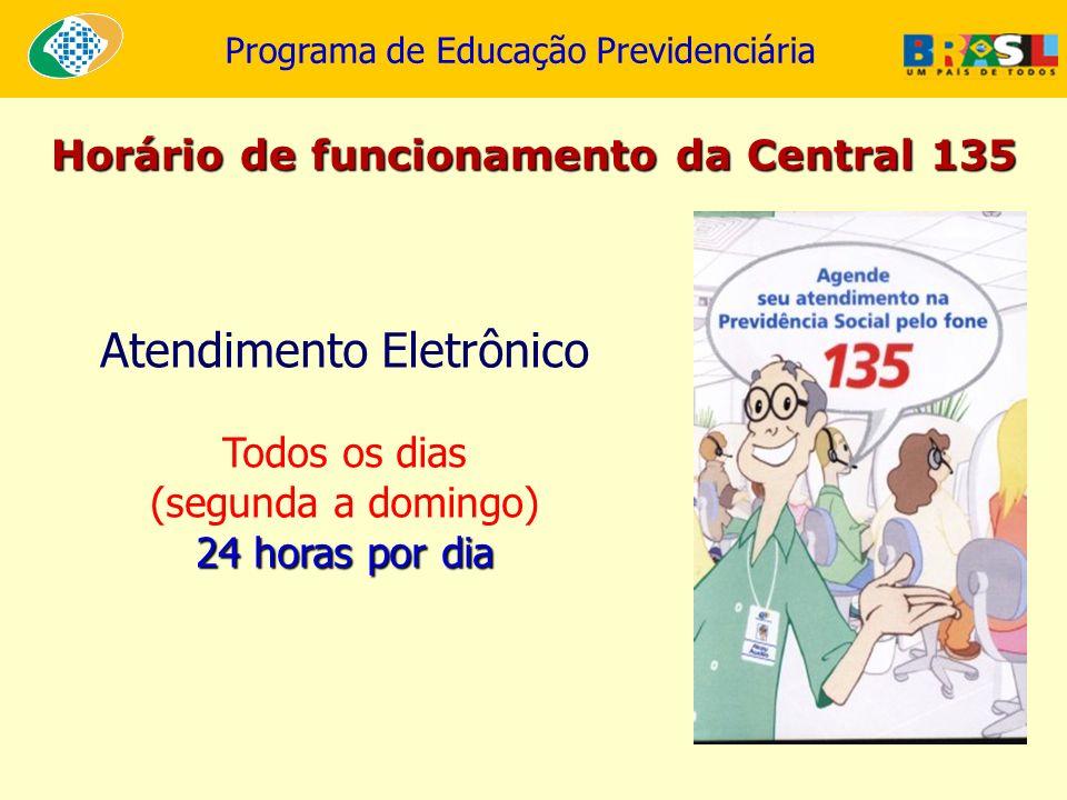 Programa de Educação Previdenciária Horário de funcionamento da Central 135 Atendimento Eletrônico Todos os dias (segunda a domingo) 24 horas por dia