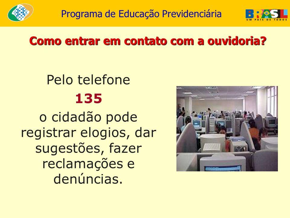 Programa de Educação Previdenciária Como entrar em contato com a ouvidoria? Pelo telefone 135 o cidadão pode registrar elogios, dar sugestões, fazer r
