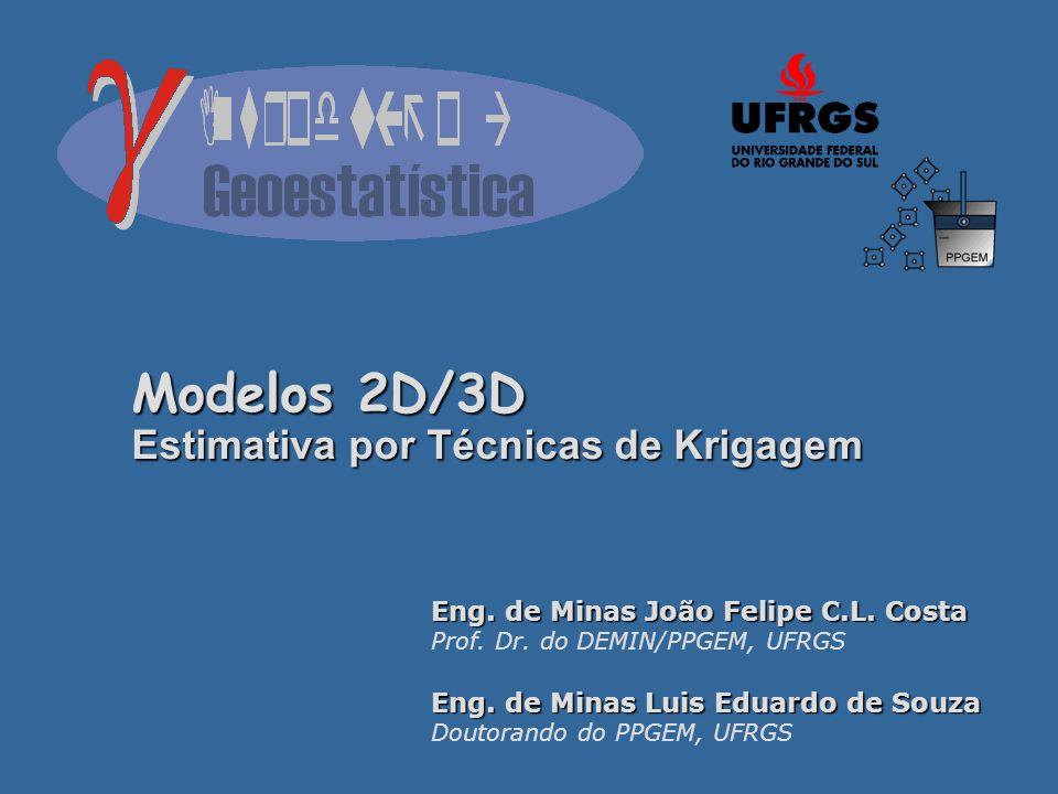 Modelos 2D/3D Estimativa por Técnicas de Krigagem Eng. de Minas João Felipe C.L. Costa Prof. Dr. do DEMIN/PPGEM, UFRGS Eng. de Minas Luis Eduardo de S