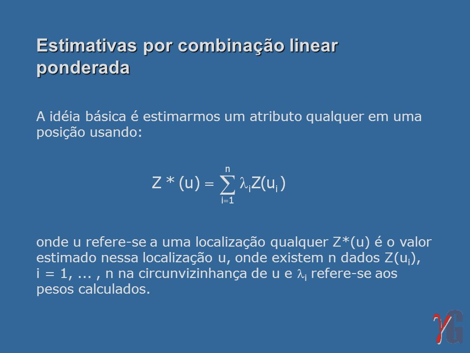 Krigagem simples Considere um estimador linear: onde: Y(u i ) = resíduos dos dados (dados menos a média); Y*(u) = resíduo (ao qual a média será re-adicionada).