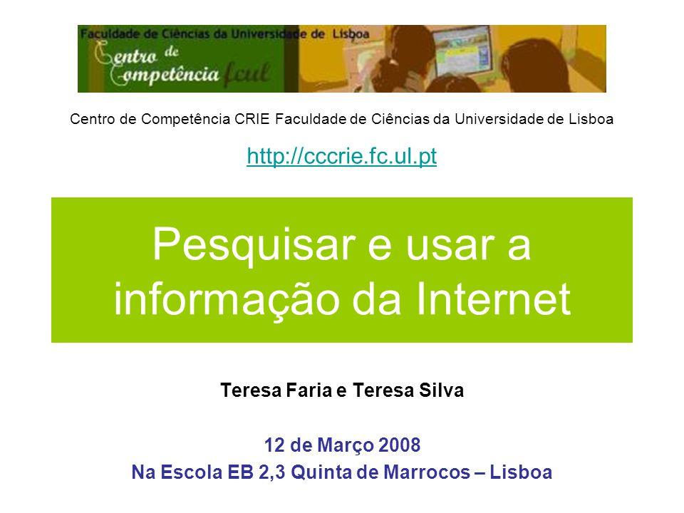 Pesquisar e usar a informação da Internet Teresa Faria e Teresa Silva 12 de Março 2008 Na Escola EB 2,3 Quinta de Marrocos – Lisboa Centro de Competên