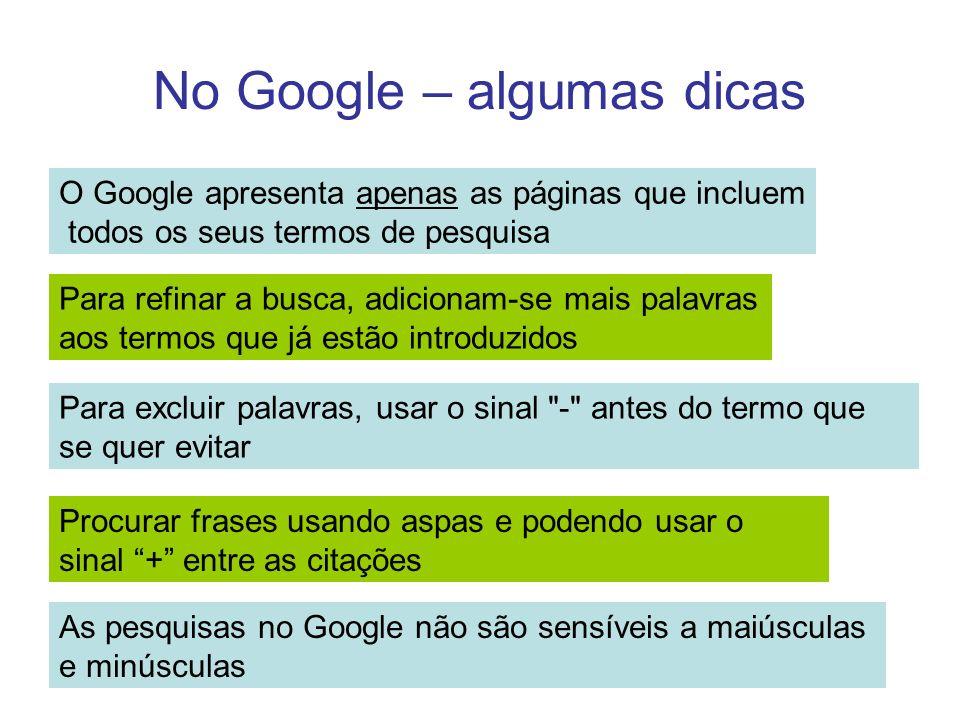No Google – algumas dicas O Google apresenta apenas as páginas que incluem todos os seus termos de pesquisa Para refinar a busca, adicionam-se mais pa