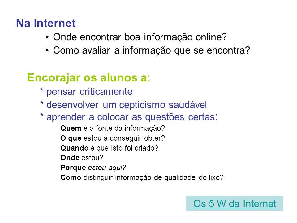 Na Internet Onde encontrar boa informação online? Como avaliar a informação que se encontra? Encorajar os alunos a: * pensar criticamente * desenvolve