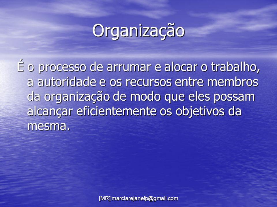 [MR] marciarejanefp@gmail.com Organização É o processo de arrumar e alocar o trabalho, a autoridade e os recursos entre membros da organização de modo