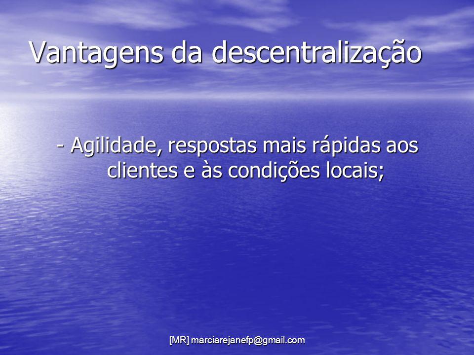 Vantagens da descentralização - Agilidade, respostas mais rápidas aos clientes e às condições locais;