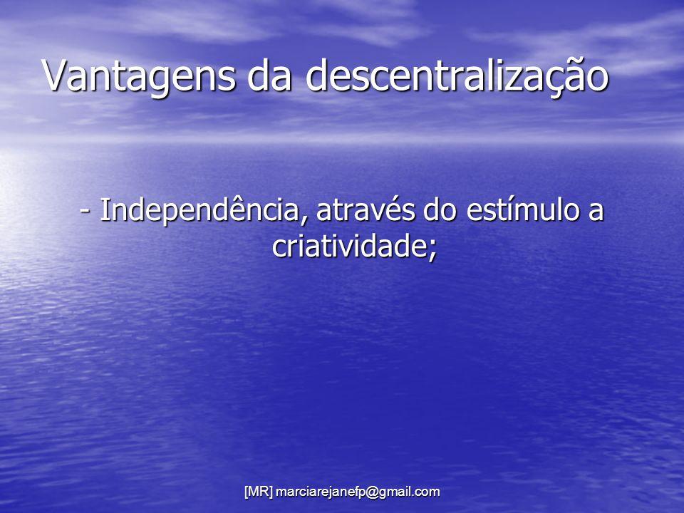 [MR] marciarejanefp@gmail.com Vantagens da descentralização - Independência, através do estímulo a criatividade;