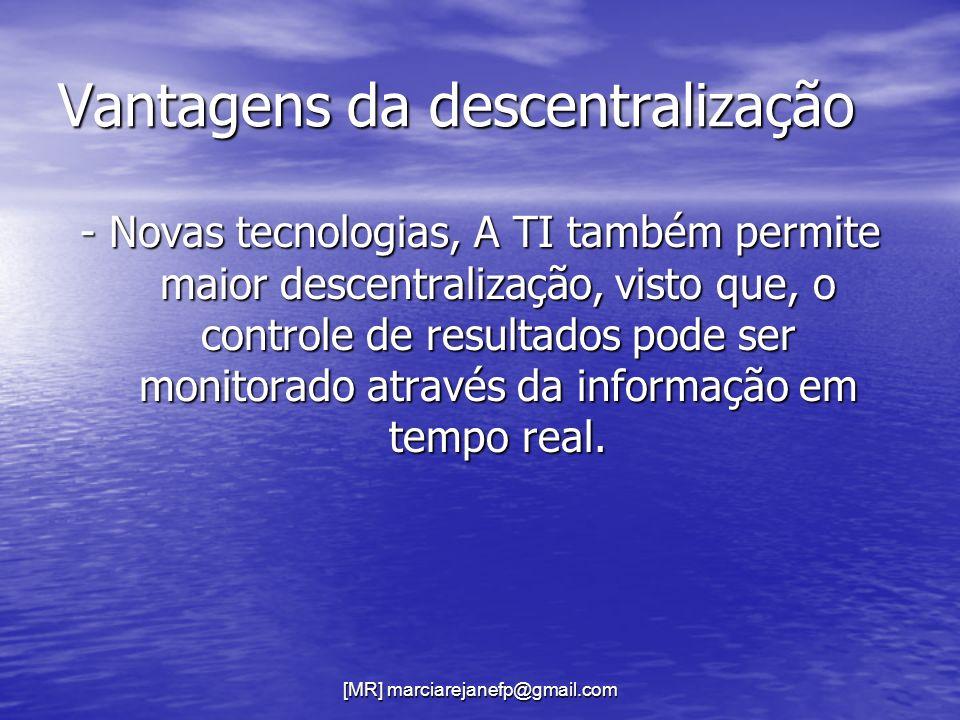 [MR] marciarejanefp@gmail.com Vantagens da descentralização - Novas tecnologias, A TI também permite maior descentralização, visto que, o controle de
