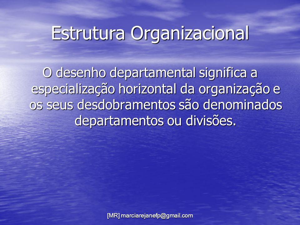 [MR] marciarejanefp@gmail.com Estrutura Organizacional O desenho departamental significa a especialização horizontal da organização e os seus desdobra