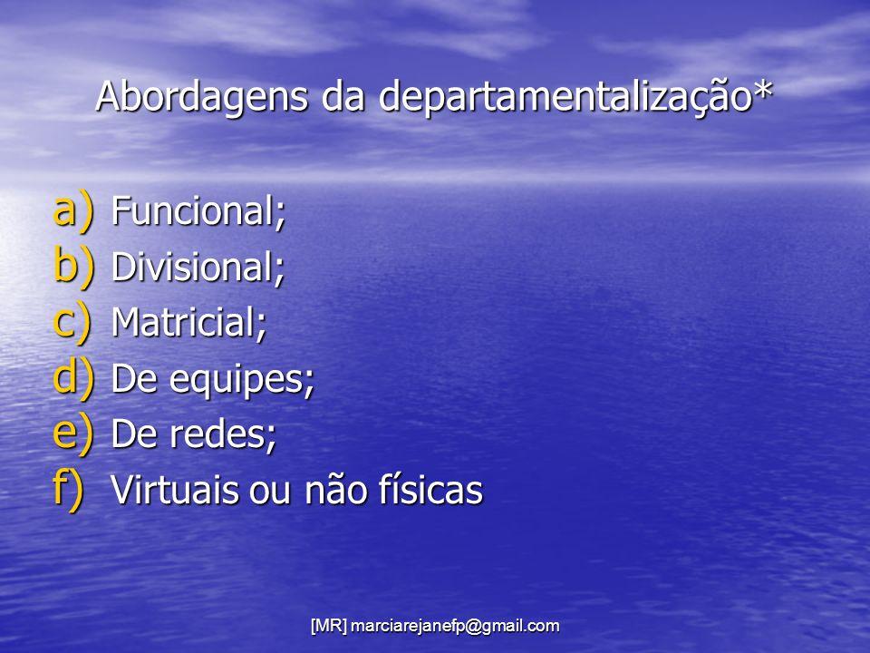 [MR] marciarejanefp@gmail.com Abordagens da departamentalização* a) Funcional; b) Divisional; c) Matricial; d) De equipes; e) De redes; f) Virtuais ou