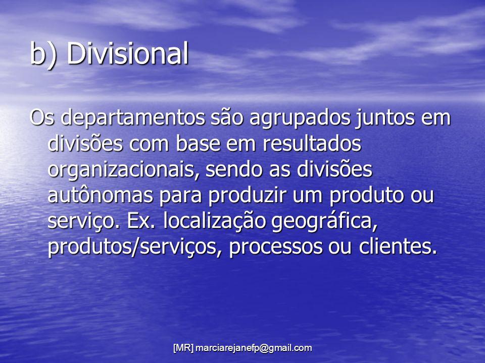 [MR] marciarejanefp@gmail.com b) Divisional Os departamentos são agrupados juntos em divisões com base em resultados organizacionais, sendo as divisõe