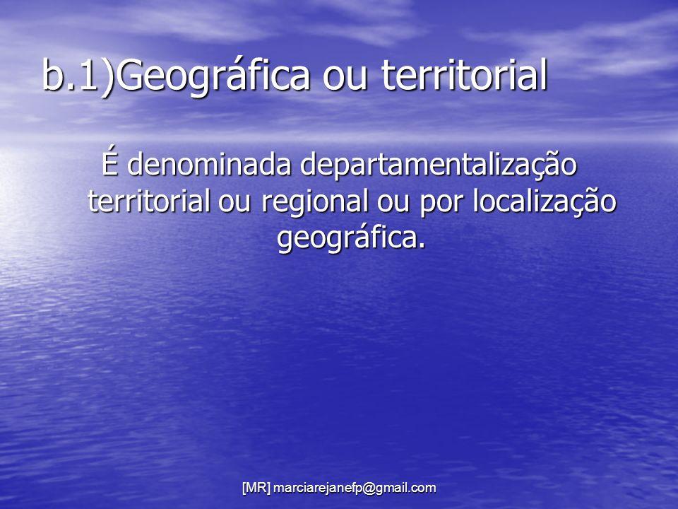 [MR] marciarejanefp@gmail.com b.1)Geográfica ou territorial É denominada departamentalização territorial ou regional ou por localização geográfica.