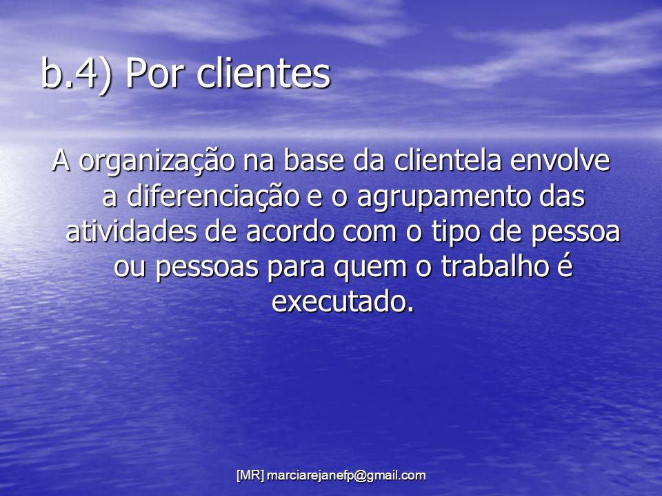 [MR] marciarejanefp@gmail.com b.4) Por clientes A organização na base da clientela envolve a diferenciação e o agrupamento das atividades de acordo co