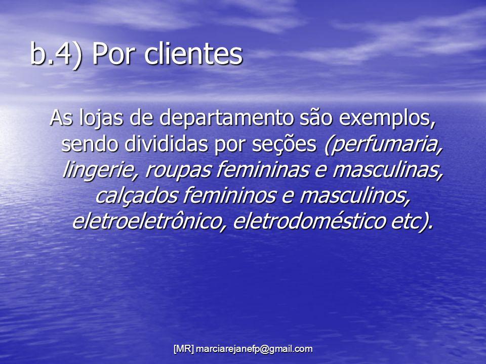 [MR] marciarejanefp@gmail.com b.4) Por clientes As lojas de departamento são exemplos, sendo divididas por seções (perfumaria, lingerie, roupas femini
