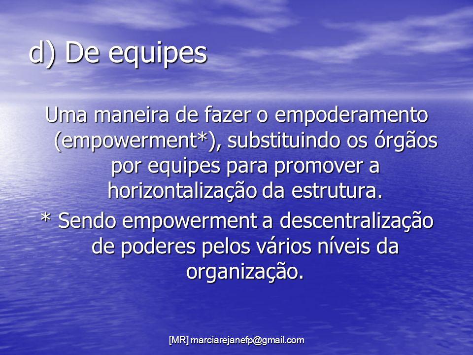 [MR] marciarejanefp@gmail.com d) De equipes Uma maneira de fazer o empoderamento (empowerment*), substituindo os órgãos por equipes para promover a ho