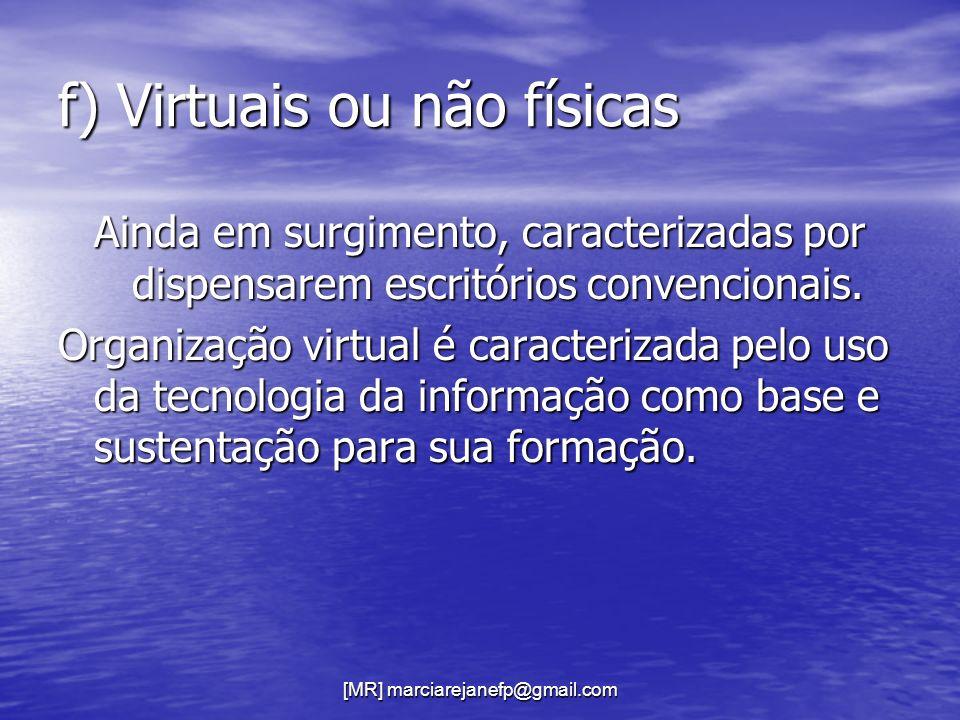 [MR] marciarejanefp@gmail.com f) Virtuais ou não físicas Ainda em surgimento, caracterizadas por dispensarem escritórios convencionais. Organização vi