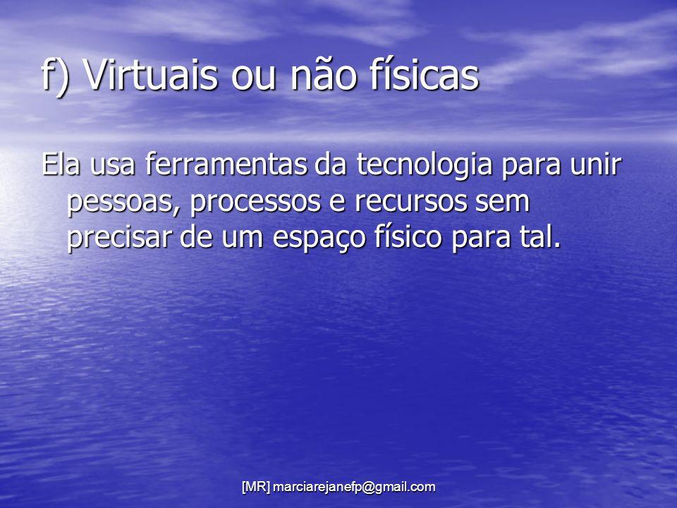 [MR] marciarejanefp@gmail.com f) Virtuais ou não físicas Ela usa ferramentas da tecnologia para unir pessoas, processos e recursos sem precisar de um