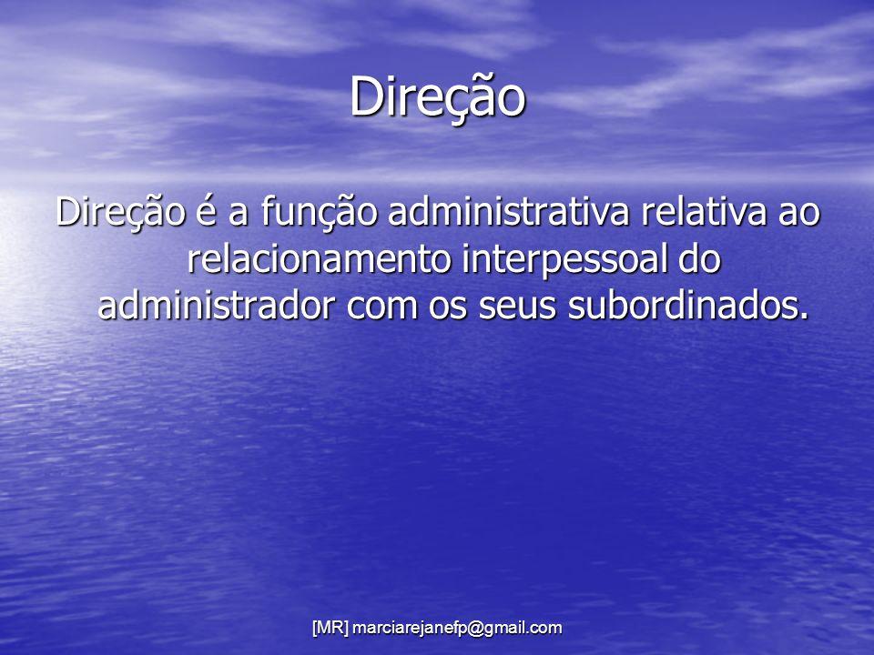 [MR] marciarejanefp@gmail.com Direção Direção é a função administrativa relativa ao relacionamento interpessoal do administrador com os seus subordina