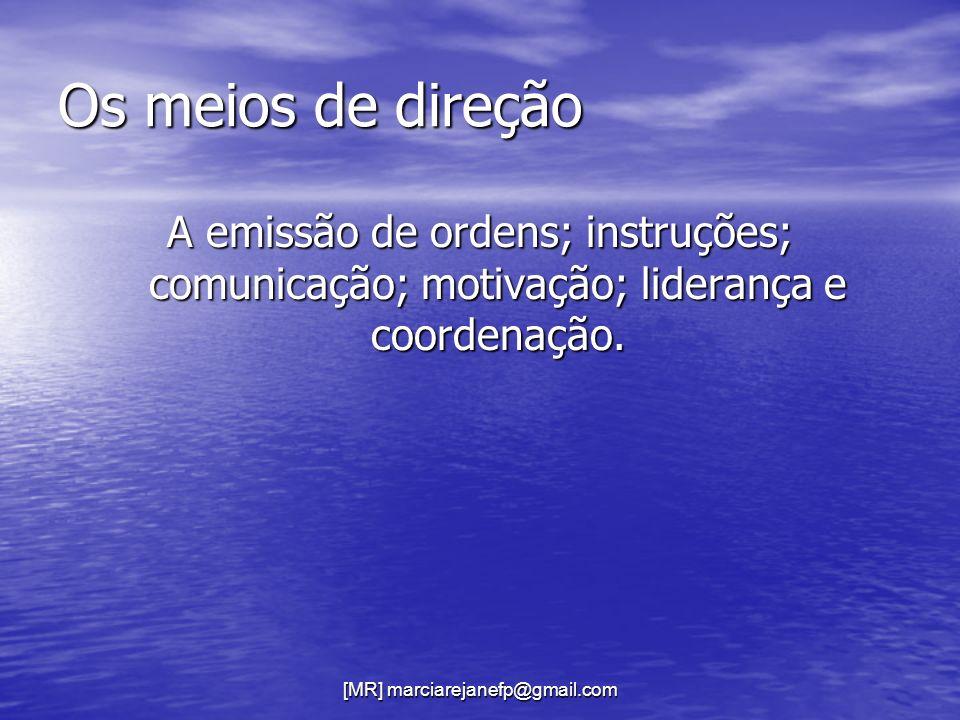 [MR] marciarejanefp@gmail.com Os meios de direção A emissão de ordens; instruções; comunicação; motivação; liderança e coordenação.