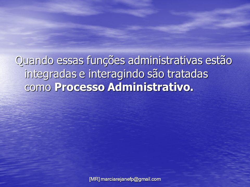 [MR] marciarejanefp@gmail.com Quando essas funções administrativas estão integradas e interagindo são tratadas como Processo Administrativo.