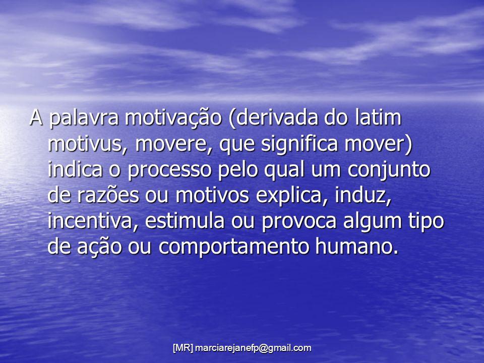 [MR] marciarejanefp@gmail.com A palavra motivação (derivada do latim motivus, movere, que significa mover) indica o processo pelo qual um conjunto de