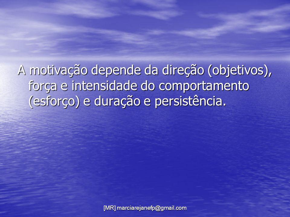 [MR] marciarejanefp@gmail.com A motivação depende da direção (objetivos), força e intensidade do comportamento (esforço) e duração e persistência.