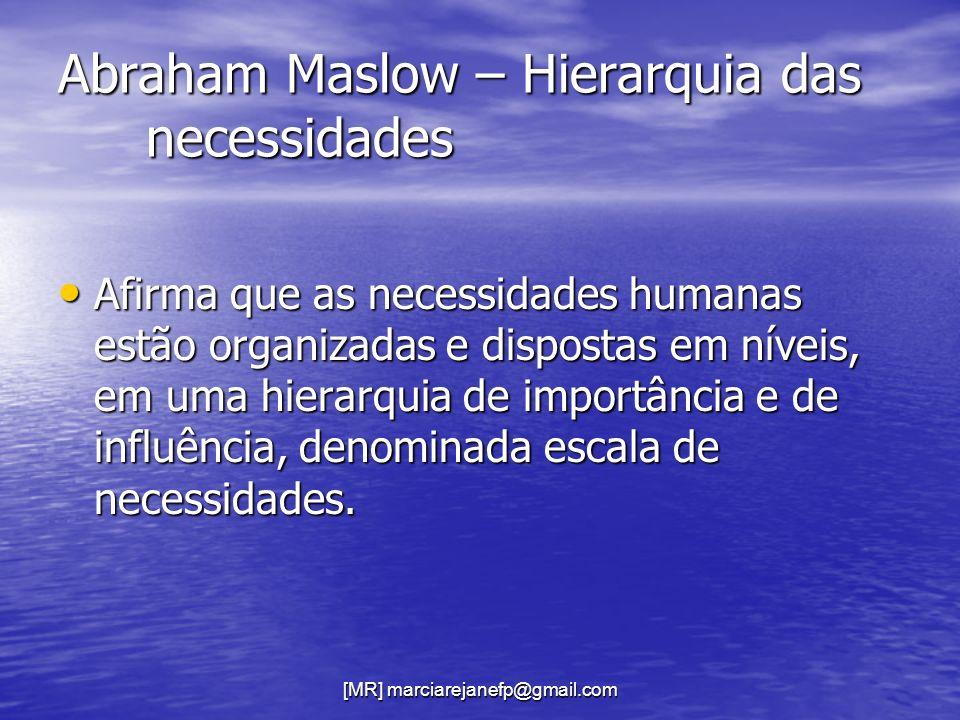 [MR] marciarejanefp@gmail.com Abraham Maslow – Hierarquia das necessidades Afirma que as necessidades humanas estão organizadas e dispostas em níveis,