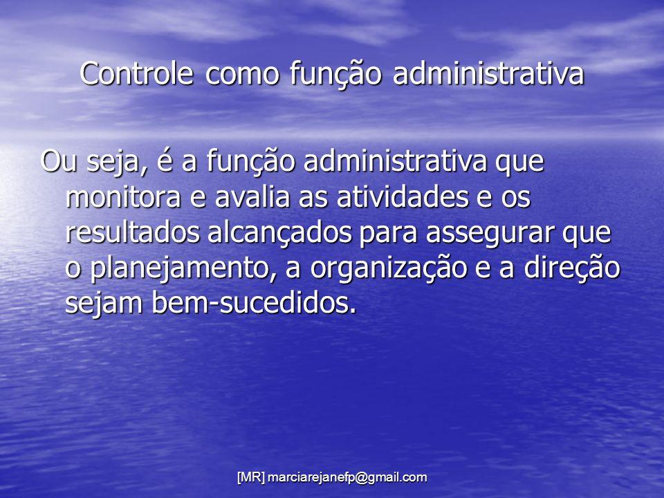 [MR] marciarejanefp@gmail.com Controle como função administrativa Ou seja, é a função administrativa que monitora e avalia as atividades e os resultad
